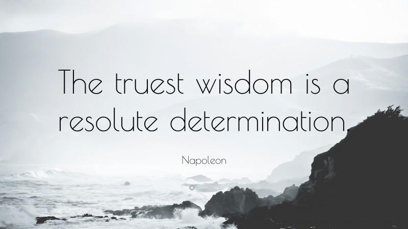 "Napoleon Quote: ""The truest wisdom is a resolute determination."""