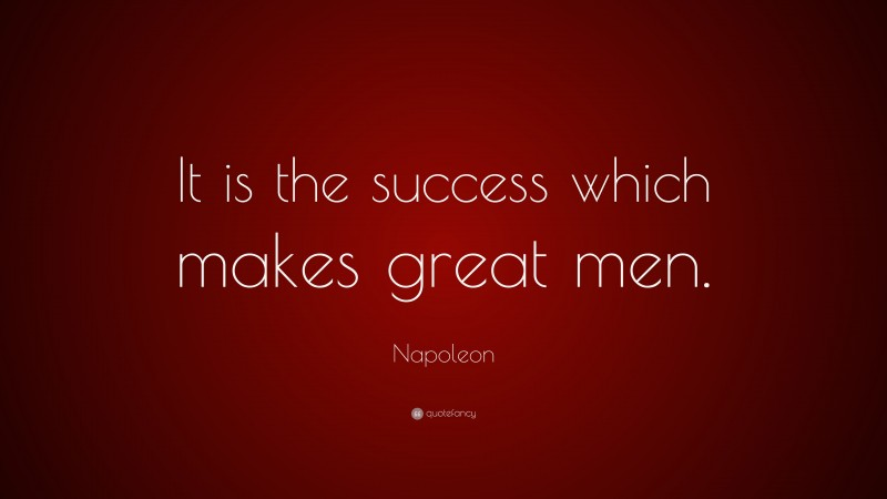 """Napoleon Quote: """"It is the success which makes great men."""""""