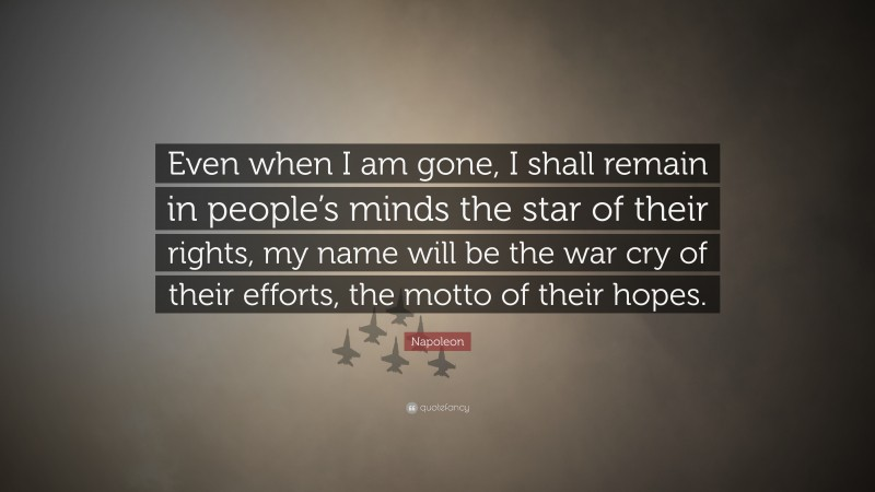 """Napoleon Quote: """"Even when I am gone, I shall remain in people's minds the star of their rights, my name will be the war cry of their efforts, the motto of their hopes."""""""