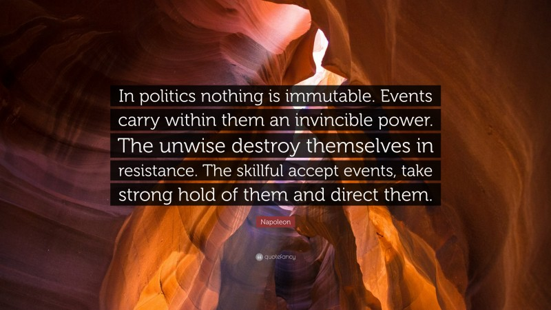 """Napoleon Quote: """"In politics nothing is immutable. Events carry within them an invincible power. The unwise destroy themselves in resistance. The skillful accept events, take strong hold of them and direct them."""""""