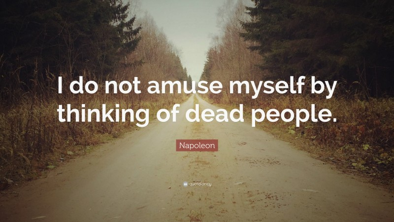 "Napoleon Quote: ""I do not amuse myself by thinking of dead people."""