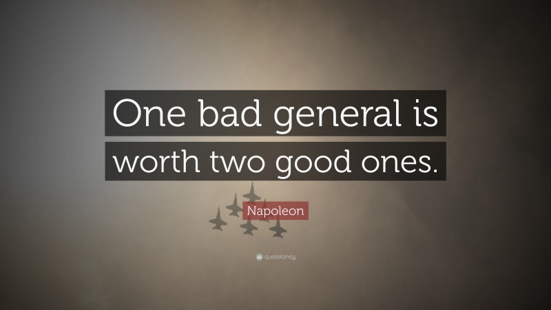 """Napoleon Quote: """"One bad general is worth two good ones."""""""