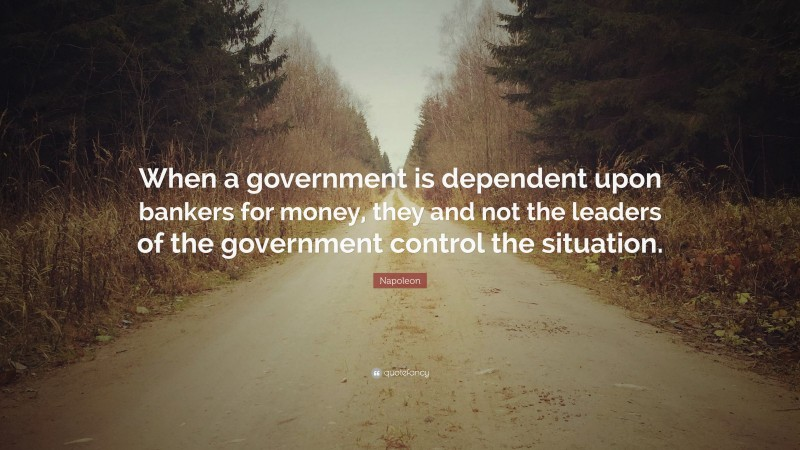 """Napoleon Quote: """"When a government is dependent upon bankers for money, they and not the leaders of the government control the situation."""""""