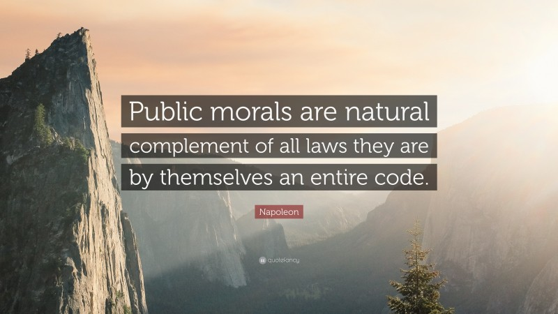 """Napoleon Quote: """"Public morals are natural complement of all laws they are by themselves an entire code."""""""