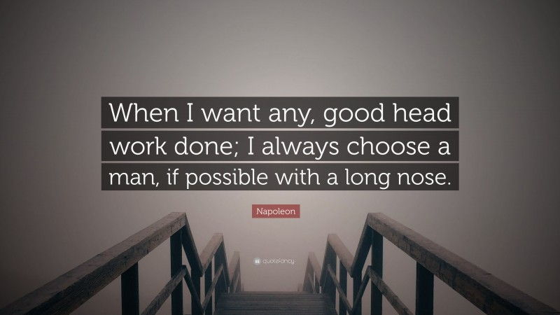 """Napoleon Quote: """"When I want any, good head work done; I always choose a man, if possible with a long nose."""""""
