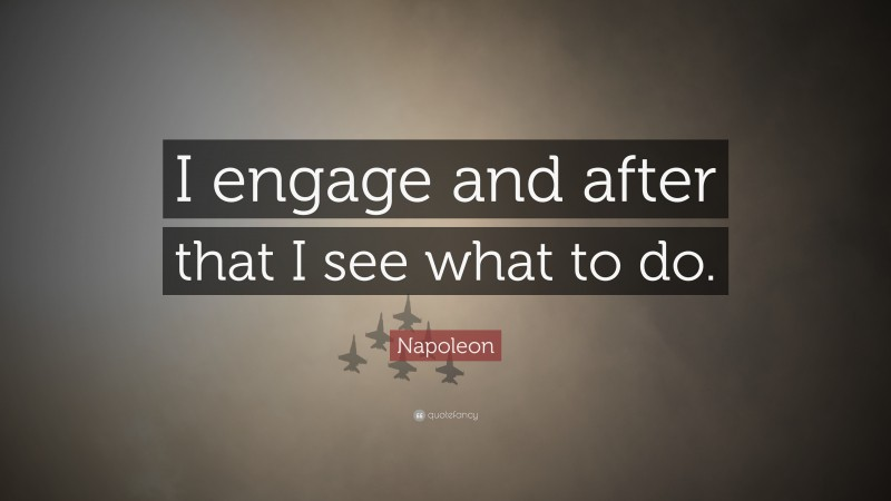 """Napoleon Quote: """"I engage and after that I see what to do."""""""