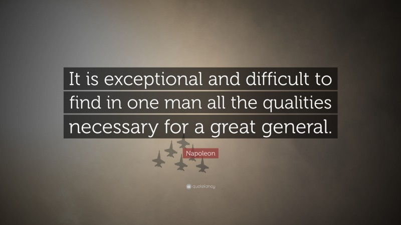 """Napoleon Quote: """"It is exceptional and difficult to find in one man all the qualities necessary for a great general."""""""