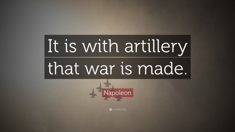 """Napoleon Quote: """"It is with artillery that war is made."""""""