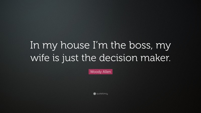 """Woody Allen Quote: """"In my house I'm the boss, my wife is just the decision maker."""""""