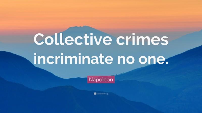 """Napoleon Quote: """"Collective crimes incriminate no one."""""""