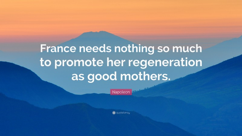 """Napoleon Quote: """"France needs nothing so much to promote her regeneration as good mothers."""""""