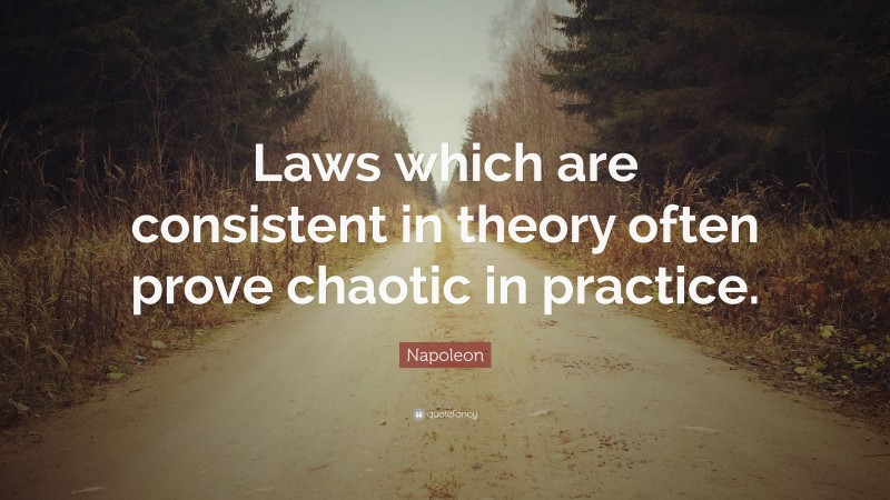 """Napoleon Quote: """"Laws which are consistent in theory often prove chaotic in practice."""""""