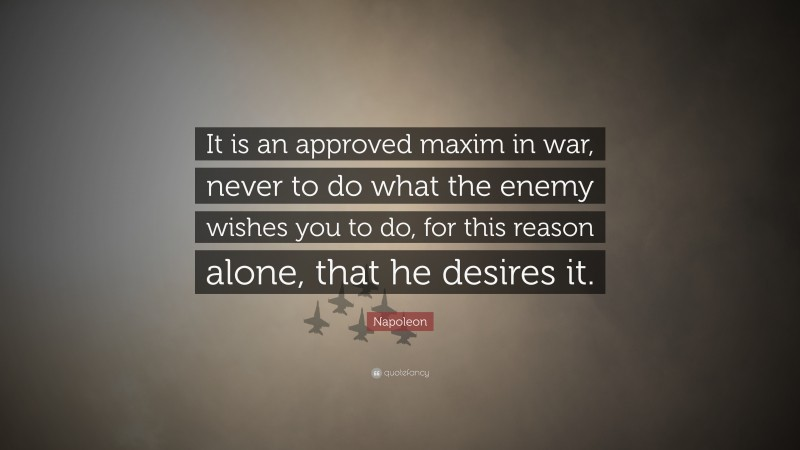 """Napoleon Quote: """"It is an approved maxim in war, never to do what the enemy wishes you to do, for this reason alone, that he desires it."""""""