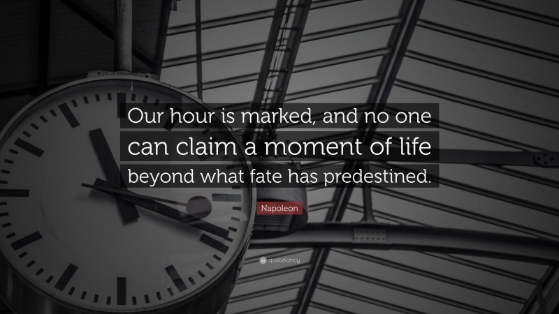 """Napoleon Quote: """"Our hour is marked, and no one can claim a moment of life beyond what fate has predestined."""""""