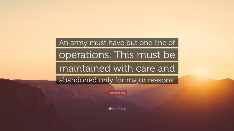 """Napoleon Quote: """"An army must have but one line of operations. This must be maintained with care and abandoned only for major reasons."""""""