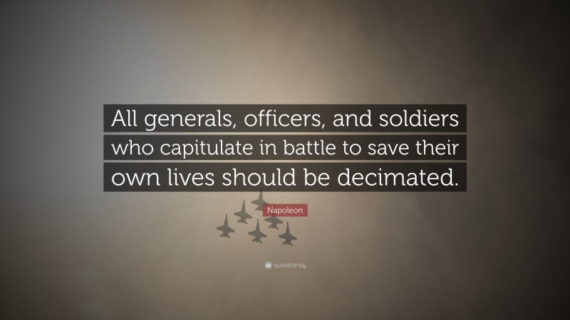 """Napoleon Quote: """"All generals, officers, and soldiers who capitulate in battle to save their own lives should be decimated."""""""