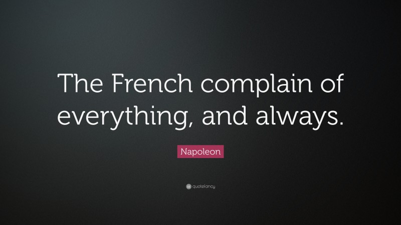 """Napoleon Quote: """"The French complain of everything, and always."""""""