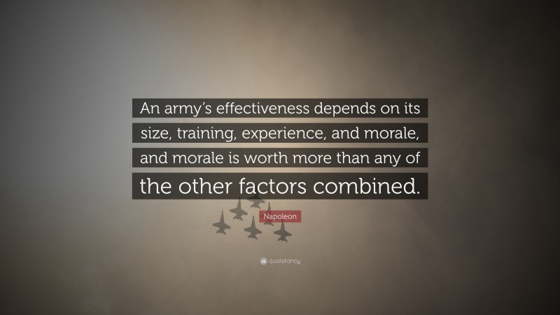"""Napoleon Quote: """"An army's effectiveness depends on its size, training, experience, and morale, and morale is worth more than any of the other factors combined."""""""