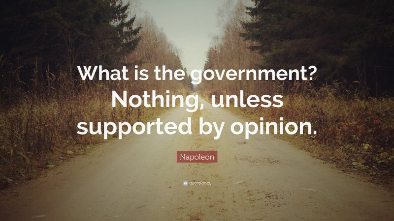 """Napoleon Quote: """"What is the government? Nothing, unless supported by opinion."""""""