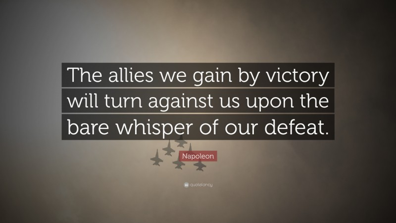 """Napoleon Quote: """"The allies we gain by victory will turn against us upon the bare whisper of our defeat."""""""