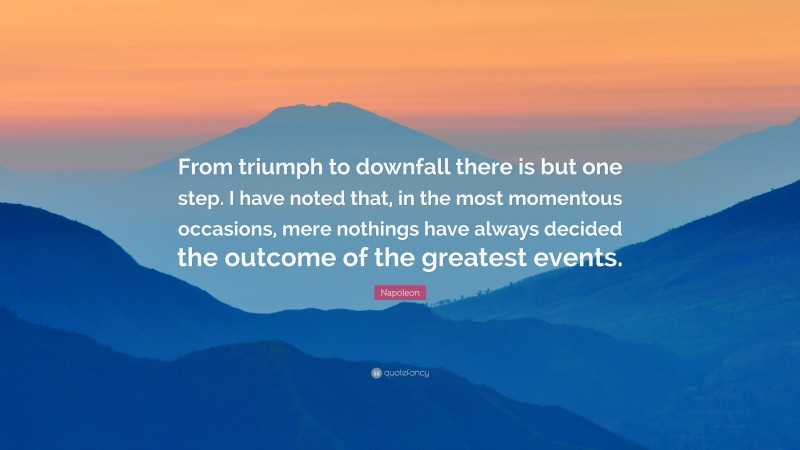 """Napoleon Quote: """"From triumph to downfall there is but one step. I have noted that, in the most momentous occasions, mere nothings have always decided the outcome of the greatest events."""""""