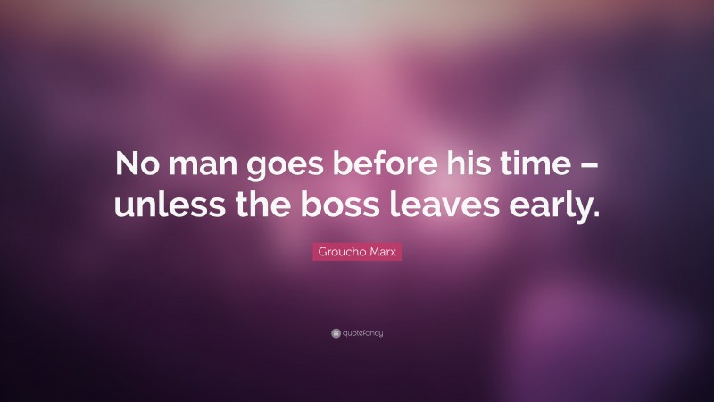 """Groucho Marx Quote: """"No man goes before his time – unless the boss leaves early."""""""