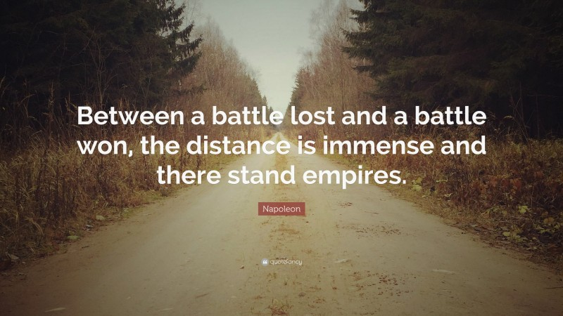 """Napoleon Quote: """"Between a battle lost and a battle won, the distance is immense and there stand empires."""""""