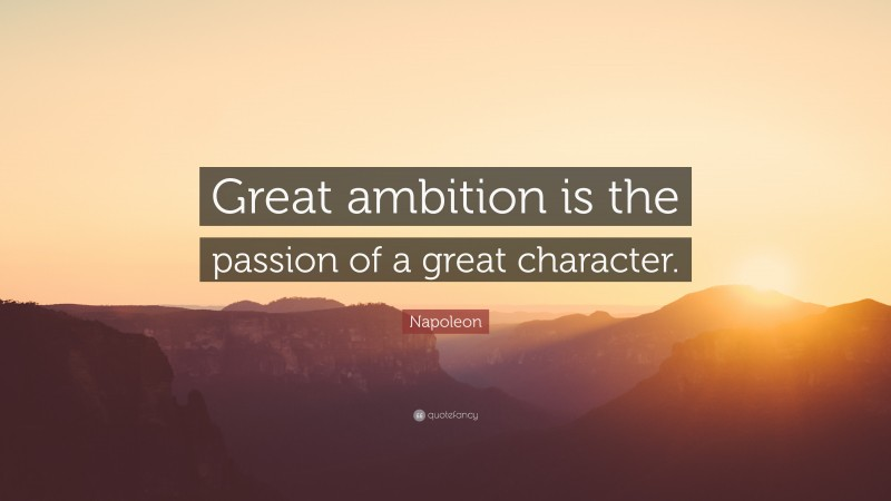 """Napoleon Quote: """"Great ambition is the passion of a great character."""""""