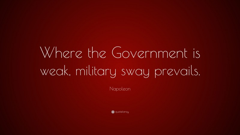 """Napoleon Quote: """"Where the Government is weak, military sway prevails."""""""