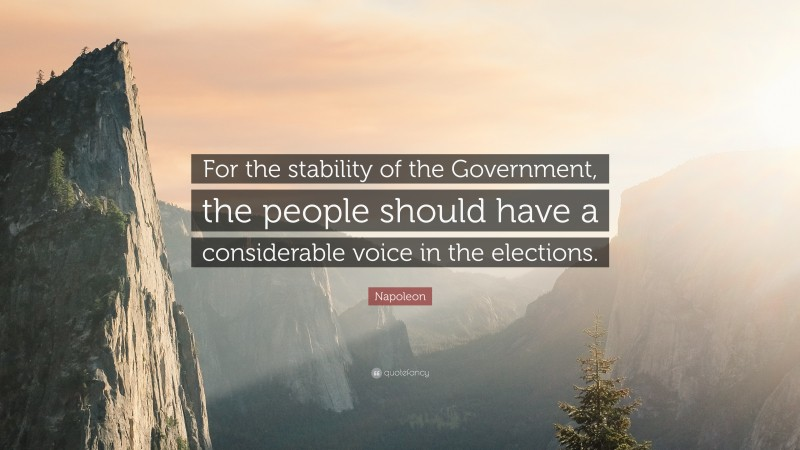 """Napoleon Quote: """"For the stability of the Government, the people should have a considerable voice in the elections."""""""
