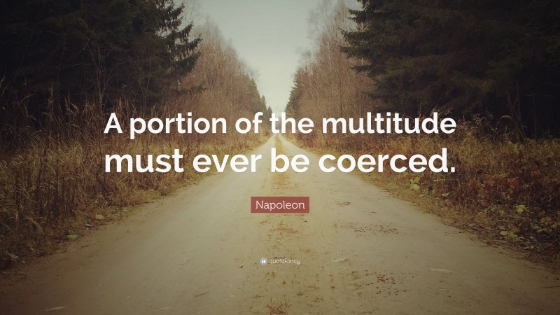 """Napoleon Quote: """"A portion of the multitude must ever be coerced."""""""