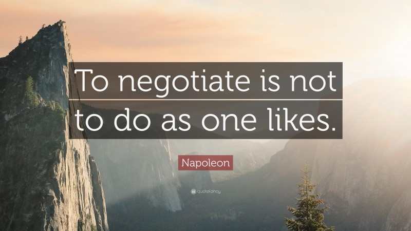 """Napoleon Quote: """"To negotiate is not to do as one likes."""""""
