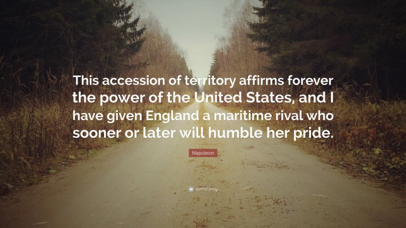 """Napoleon Quote: """"This accession of territory affirms forever the power of the United States, and I have given England a maritime rival who sooner or later will humble her pride."""""""