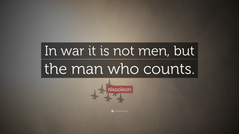 """Napoleon Quote: """"In war it is not men, but the man who counts."""""""