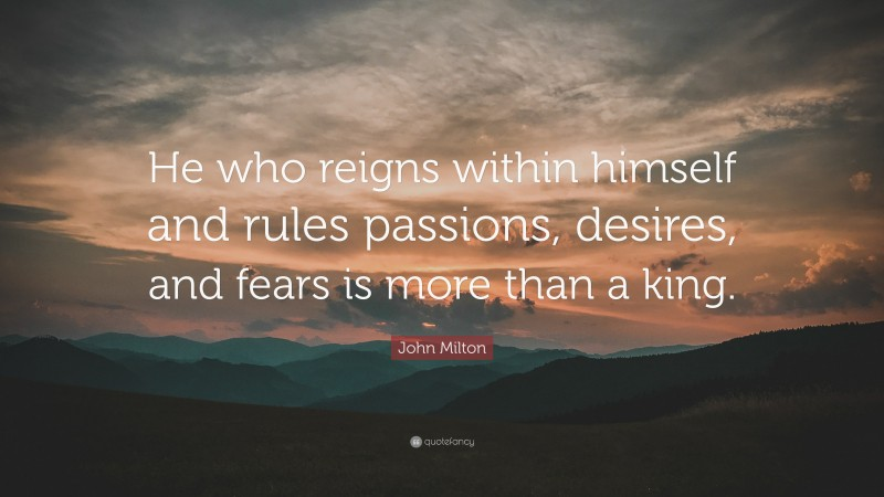 """John Milton Quote: """"He who reigns within himself and rules passions, desires, and fears is more than a king."""""""