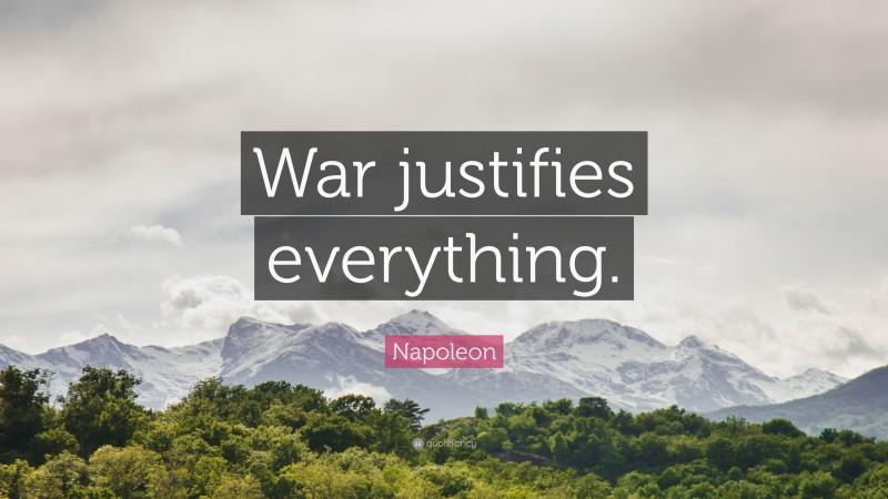 "Napoleon Quote: ""War justifies everything."""