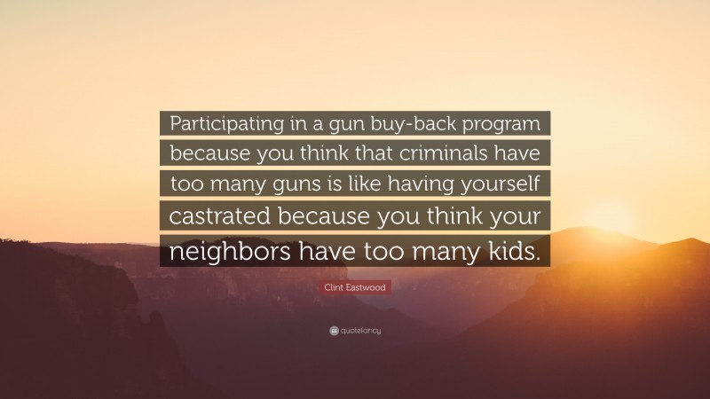 """Clint Eastwood Quote: """"Participating in a gun buy-back program because you think that criminals have too many guns is like having yourself castrated because you think your neighbors have too many kids."""""""