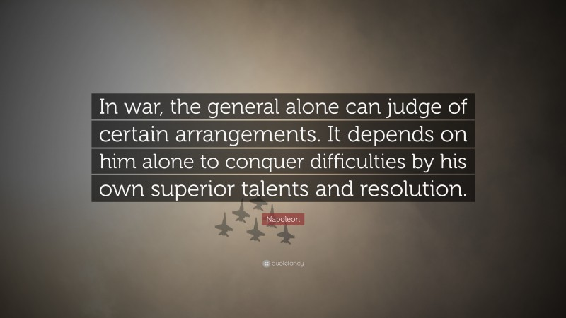 """Napoleon Quote: """"In war, the general alone can judge of certain arrangements. It depends on him alone to conquer difficulties by his own superior talents and resolution."""""""