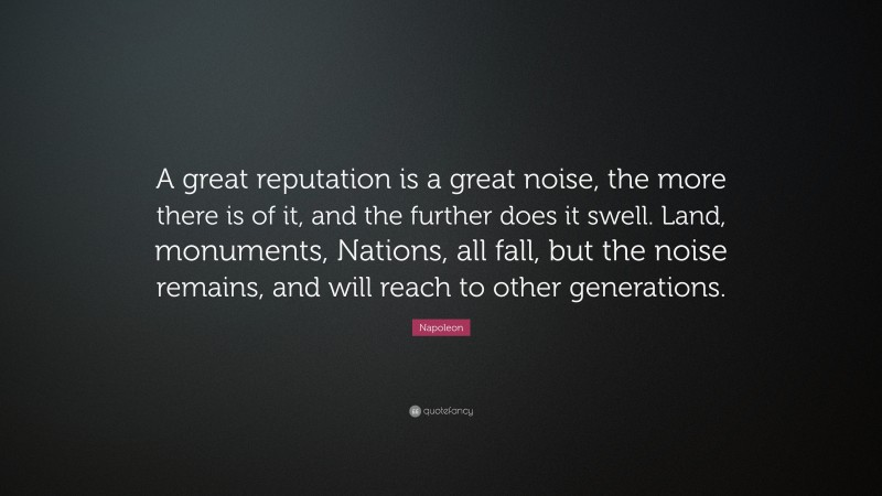 """Napoleon Quote: """"A great reputation is a great noise, the more there is of it, and the further does it swell. Land, monuments, Nations, all fall, but the noise remains, and will reach to other generations."""""""