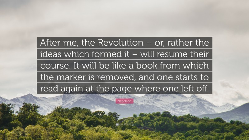 """Napoleon Quote: """"After me, the Revolution – or, rather the ideas which formed it – will resume their course. It will be like a book from which the marker is removed, and one starts to read again at the page where one left off."""""""
