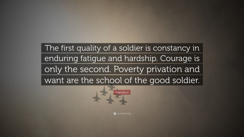 """Napoleon Quote: """"The first quality of a soldier is constancy in enduring fatigue and hardship. Courage is only the second. Poverty privation and want are the school of the good soldier."""""""