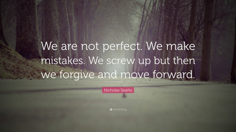 """Nicholas Sparks Quote: """"We are not perfect. We make mistakes. We screw up but then we forgive and move forward."""""""