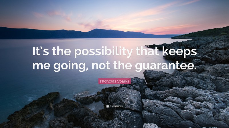 """Nicholas Sparks Quote: """"It's the possibility that keeps me going, not the guarantee."""""""