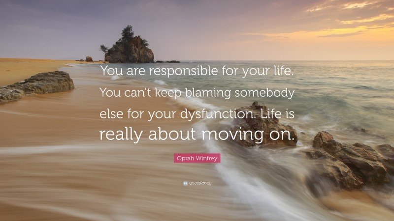 """Oprah Winfrey Quote: """"You are responsible for your life. You can't keep blaming somebody else for your dysfunction. Life is really about moving on."""""""