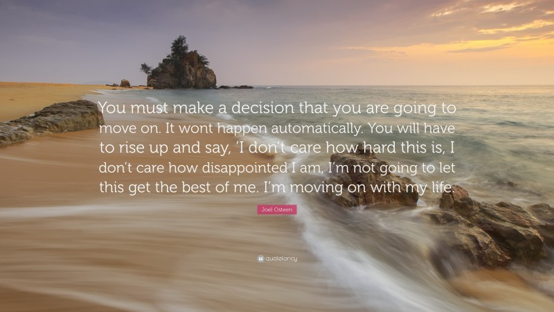 """Moving On Quotes: """"You must make a decision that you are going to move on. It wont happen automatically. You will have to rise up and say, 'I don't care how hard this is, I don't care how disappointed I am, I'm not going to let this get the best of me. I'm moving on with my life."""" — Joel Osteen"""
