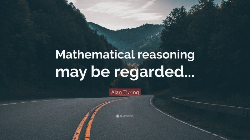 """Alan Turing Quote: """"Mathematical reasoning may be regarded..."""""""