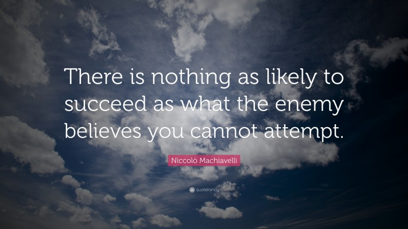 """Niccolò Machiavelli Quote: """"There is nothing as likely to succeed as what the enemy believes you cannot attempt."""""""