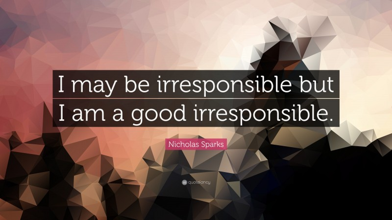"""Nicholas Sparks Quote: """"I may be irresponsible but I am a good irresponsible."""""""