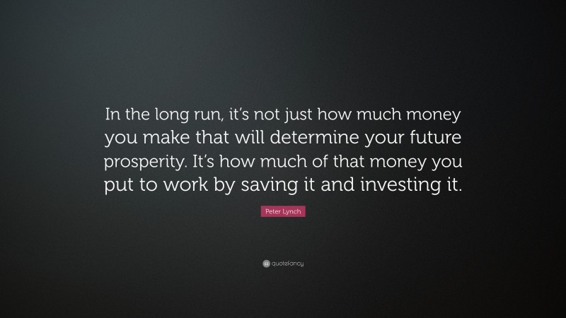 """Peter Lynch Quote: """"In the long run, it's not just how much money you make that will determine your future prosperity. It's how much of that money you put to work by saving it and investing it."""""""