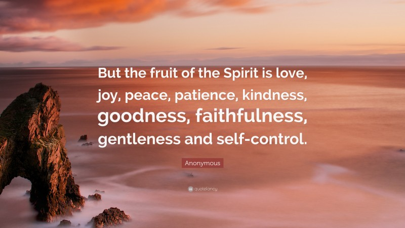"""Anonymous Quote: """"But the fruit of the Spirit is love, joy, peace, patience, kindness, goodness, faithfulness, gentleness and self-control."""""""